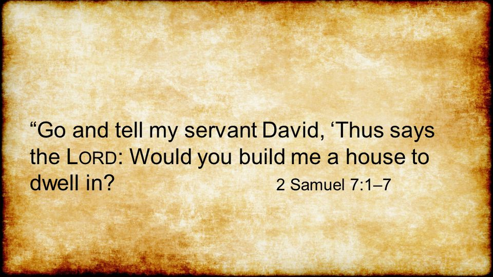 Go and tell my servant David, 'Thus says the L ORD : Would you build me a house to dwell in.