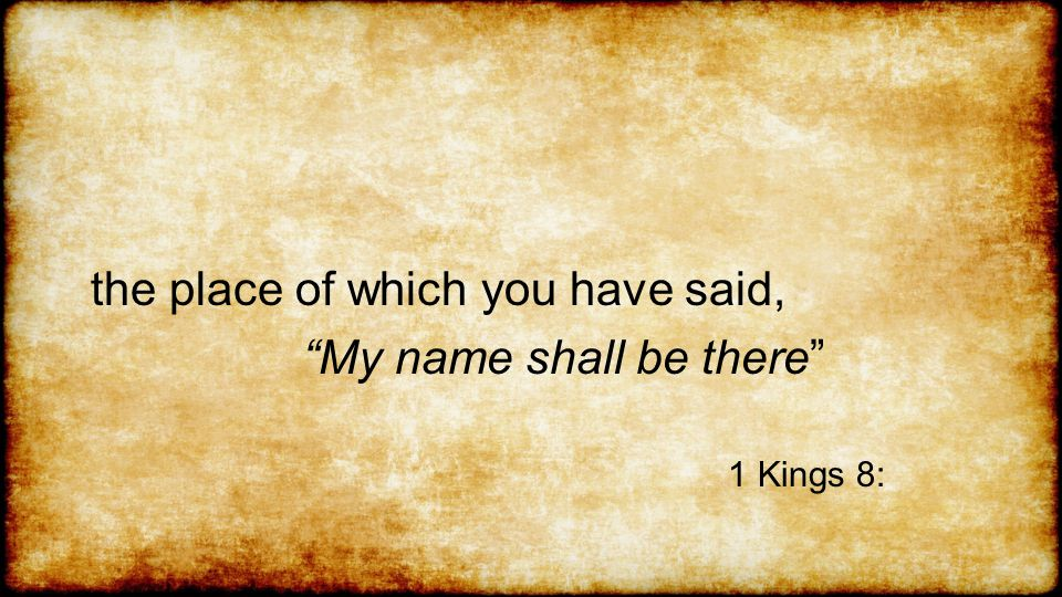 the place of which you have said, My name shall be there 1 Kings 8: