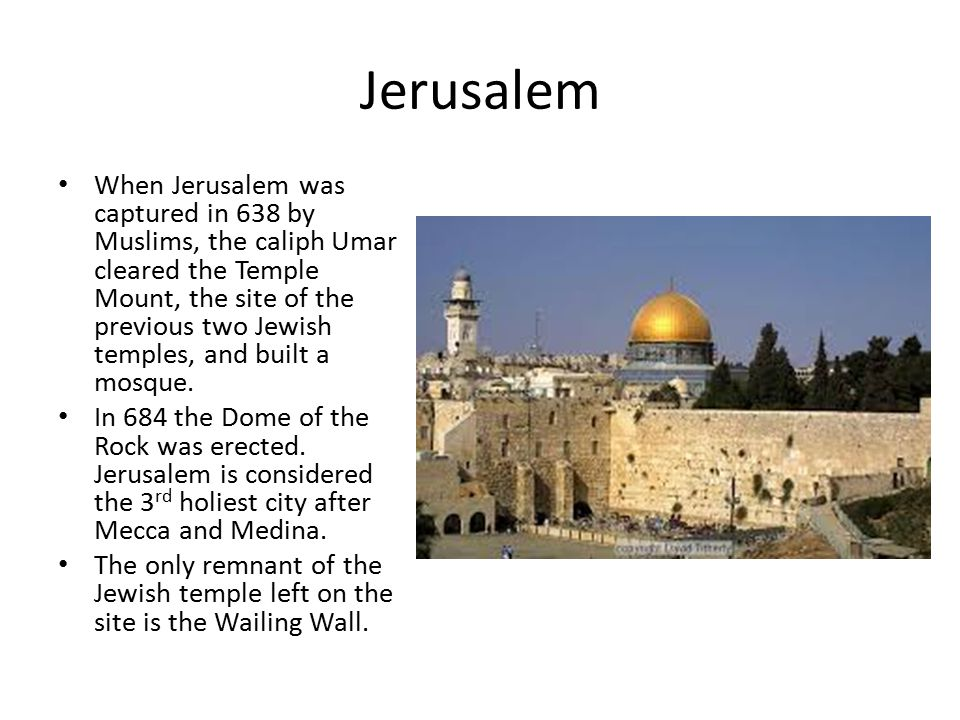 Jerusalem When Jerusalem was captured in 638 by Muslims, the caliph Umar cleared the Temple Mount, the site of the previous two Jewish temples, and built a mosque.