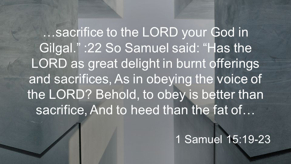 …sacrifice to the LORD your God in Gilgal. :22 So Samuel said: Has the LORD as great delight in burnt offerings and sacrifices, As in obeying the voice of the LORD.