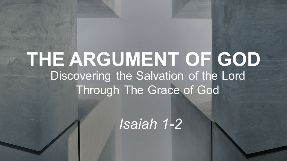 THE ARGUMENT OF GOD Discovering the Salvation of the Lord Through The Grace of God Isaiah 1-2