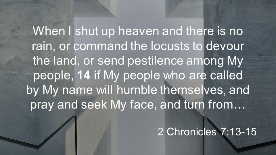 When I shut up heaven and there is no rain, or command the locusts to devour the land, or send pestilence among My people, 14 if My people who are called by My name will humble themselves, and pray and seek My face, and turn from… 2 Chronicles 7:13-15