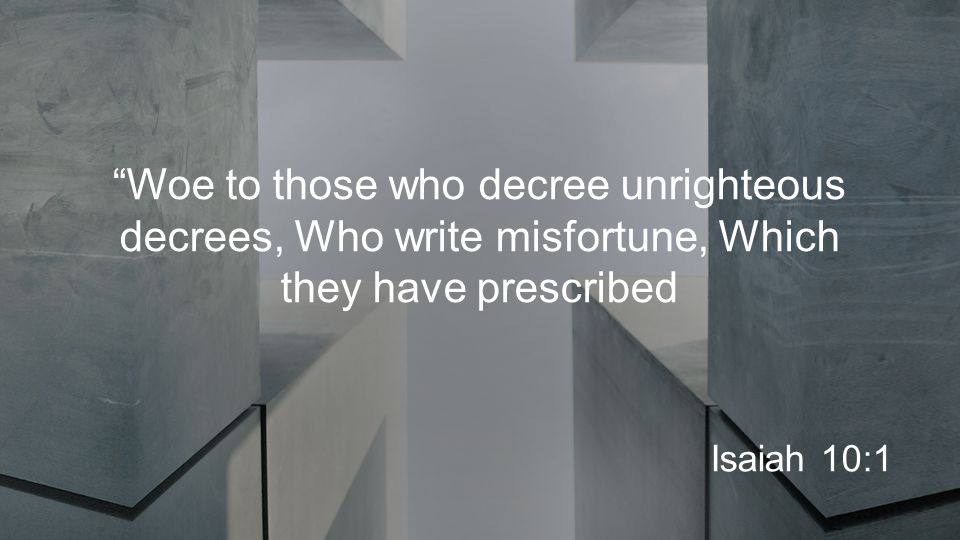 Woe to those who decree unrighteous decrees, Who write misfortune, Which they have prescribed Isaiah 10:1
