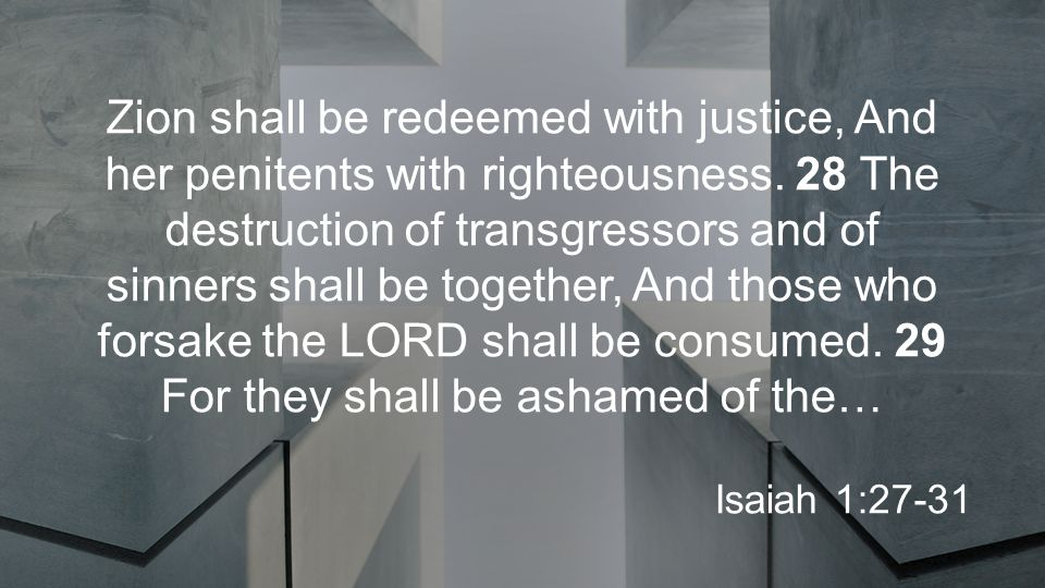 Zion shall be redeemed with justice, And her penitents with righteousness.