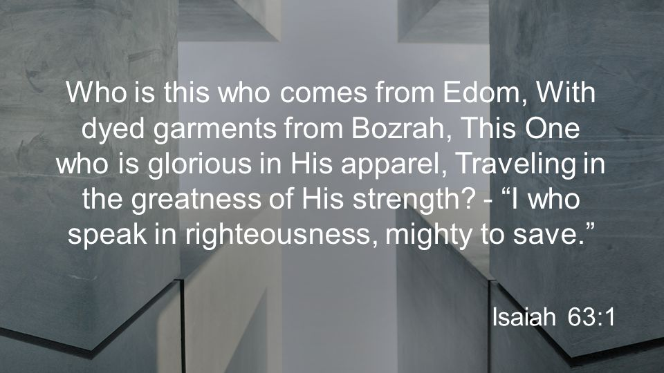 Who is this who comes from Edom, With dyed garments from Bozrah, This One who is glorious in His apparel, Traveling in the greatness of His strength.
