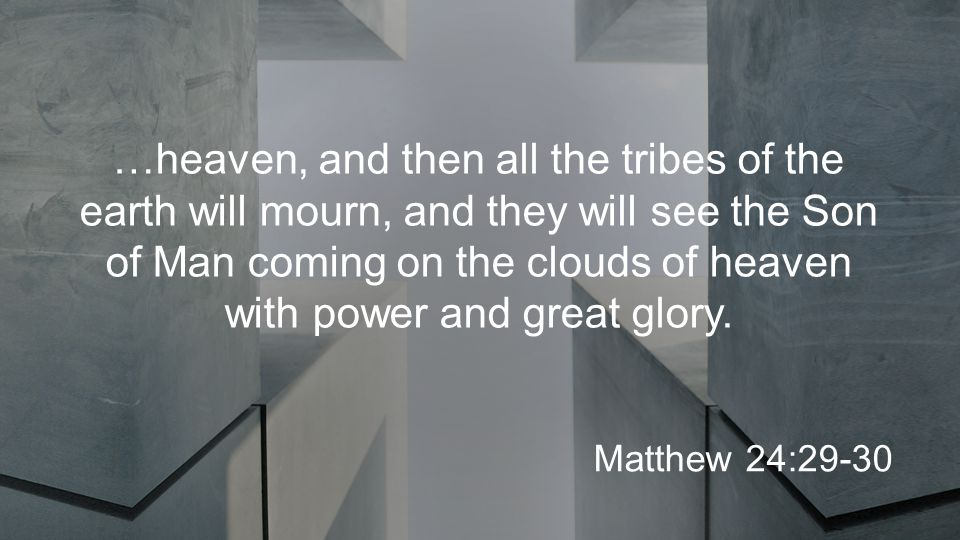 …heaven, and then all the tribes of the earth will mourn, and they will see the Son of Man coming on the clouds of heaven with power and great glory.