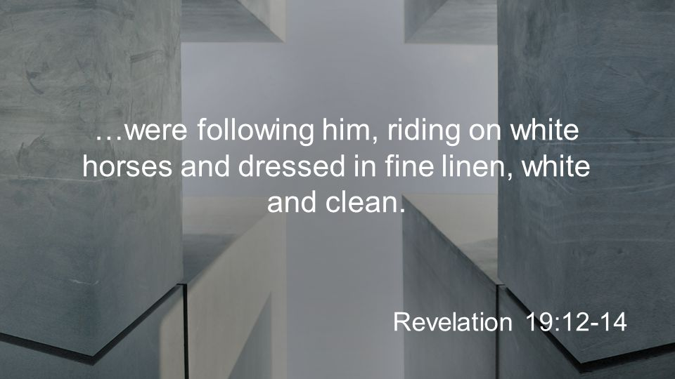 …were following him, riding on white horses and dressed in fine linen, white and clean.