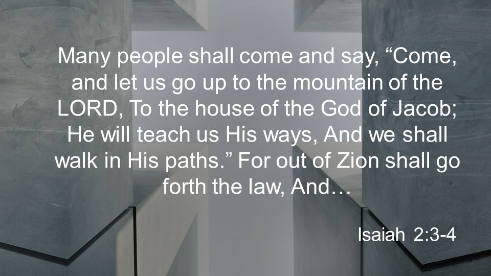 Many people shall come and say, Come, and let us go up to the mountain of the LORD, To the house of the God of Jacob; He will teach us His ways, And we shall walk in His paths. For out of Zion shall go forth the law, And… Isaiah 2:3-4