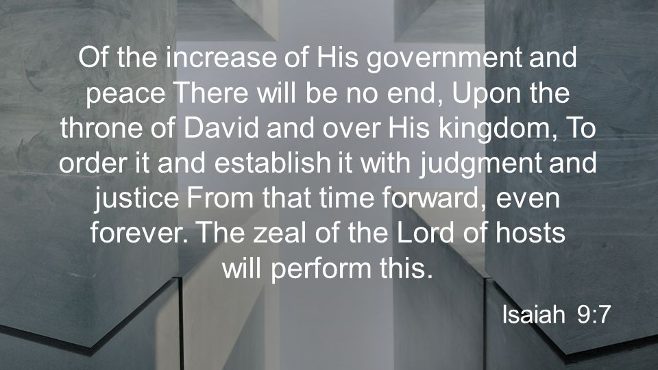 Of the increase of His government and peace There will be no end, Upon the throne of David and over His kingdom, To order it and establish it with judgment and justice From that time forward, even forever.