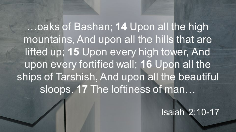 …oaks of Bashan; 14 Upon all the high mountains, And upon all the hills that are lifted up; 15 Upon every high tower, And upon every fortified wall; 16 Upon all the ships of Tarshish, And upon all the beautiful sloops.
