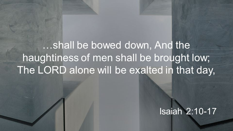 …shall be bowed down, And the haughtiness of men shall be brought low; The LORD alone will be exalted in that day, Isaiah 2:10-17