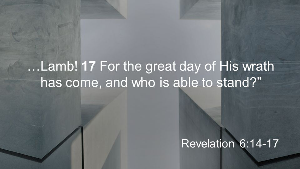 …Lamb! 17 For the great day of His wrath has come, and who is able to stand? Revelation 6:14-17