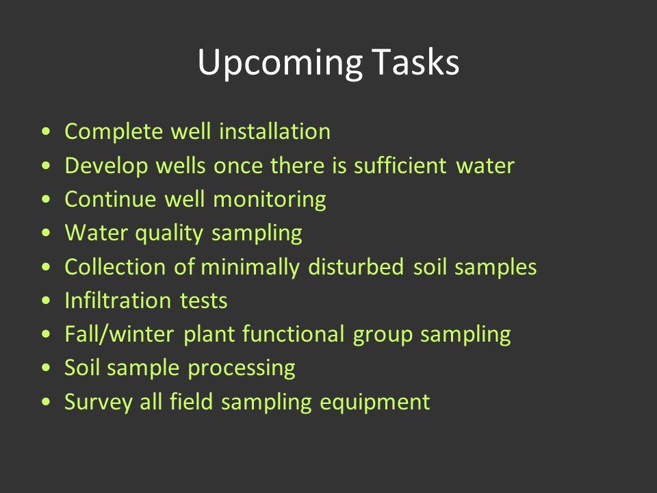 Upcoming Tasks Complete well installation Develop wells once there is sufficient water Continue well monitoring Water quality sampling Collection of m