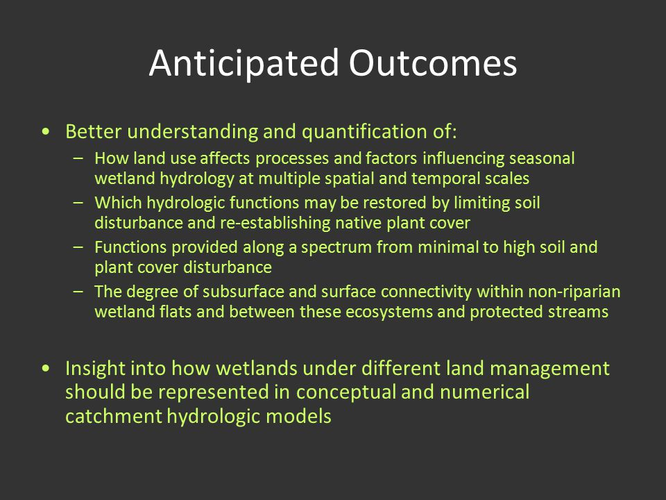 Anticipated Outcomes Better understanding and quantification of: –How land use affects processes and factors influencing seasonal wetland hydrology at