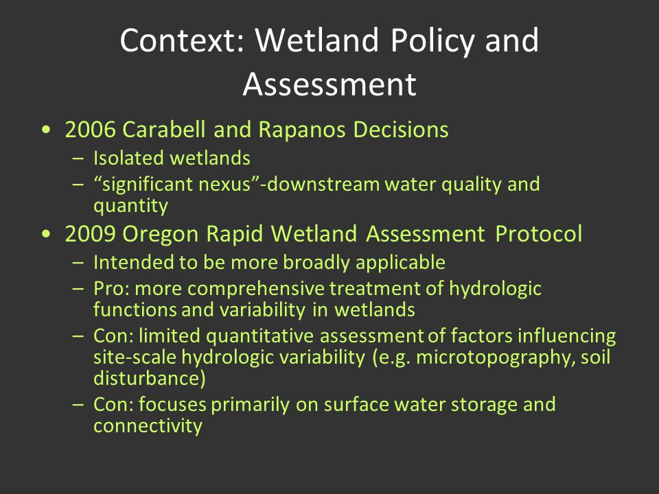Context: Wetland Policy and Assessment 2006 Carabell and Rapanos Decisions –Isolated wetlands – significant nexus -downstream water quality and quantity 2009 Oregon Rapid Wetland Assessment Protocol –Intended to be more broadly applicable –Pro: more comprehensive treatment of hydrologic functions and variability in wetlands –Con: limited quantitative assessment of factors influencing site-scale hydrologic variability (e.g.