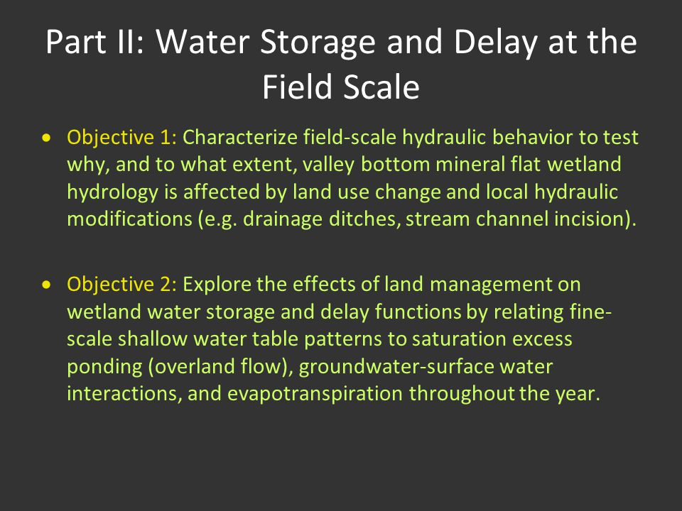 Part II: Water Storage and Delay at the Field Scale  Objective 1: Characterize field-scale hydraulic behavior to test why, and to what extent, valley bottom mineral flat wetland hydrology is affected by land use change and local hydraulic modifications (e.g.