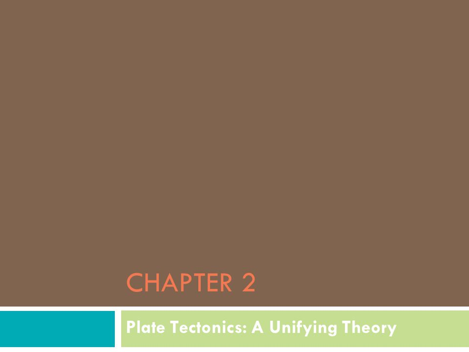 CHAPTER 2 Plate Tectonics: A Unifying Theory