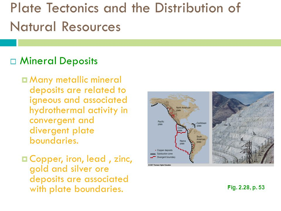 Plate Tectonics and the Distribution of Natural Resources  Mineral Deposits  Many metallic mineral deposits are related to igneous and associated hydrothermal activity in convergent and divergent plate boundaries.