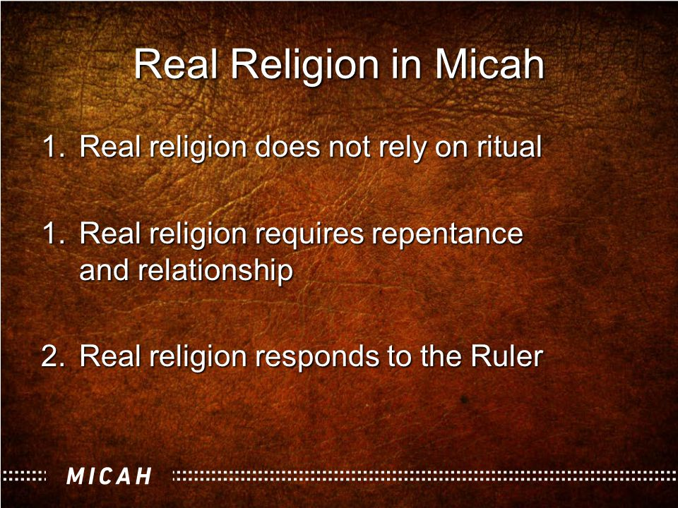 Real Religion in Micah 1.Real religion does not rely on ritual 1.Real religion requires repentance and relationship 2.Real religion responds to the Ruler