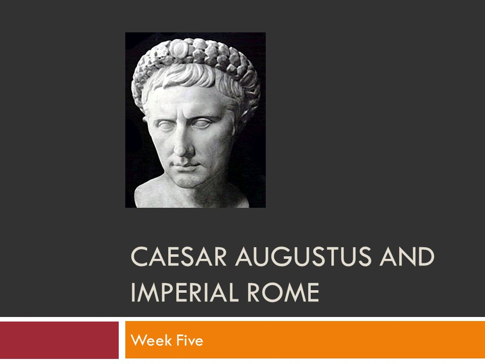 CAESAR AUGUSTUS AND IMPERIAL ROME Week Five