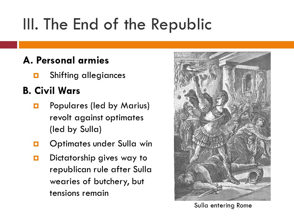 III. The End of the Republic A. Personal armies  Shifting allegiances B.