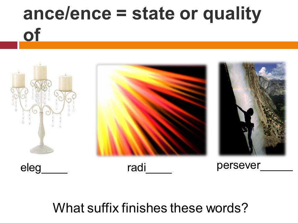 ance/ence = state or quality of What suffix finishes these words eleg____radi____ persever_____