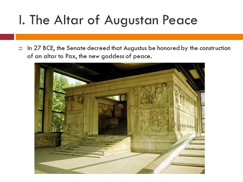 I. The Altar of Augustan Peace  In 27 BCE, the Senate decreed that Augustus be honored by the construction of an altar to Pax, the new goddess of pea