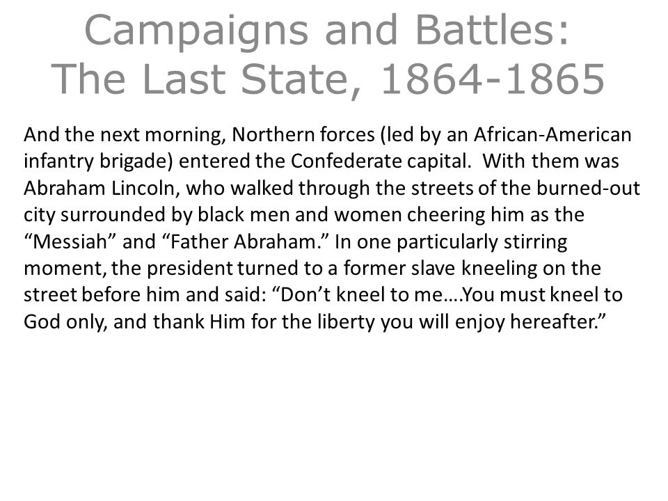 Campaigns and Battles: The Last State, 1864-1865 And the next morning, Northern forces (led by an African-American infantry brigade) entered the Confederate capital.
