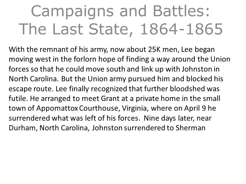 Campaigns and Battles: The Last State, 1864-1865 With the remnant of his army, now about 25K men, Lee began moving west in the forlorn hope of finding a way around the Union forces so that he could move south and link up with Johnston in North Carolina.