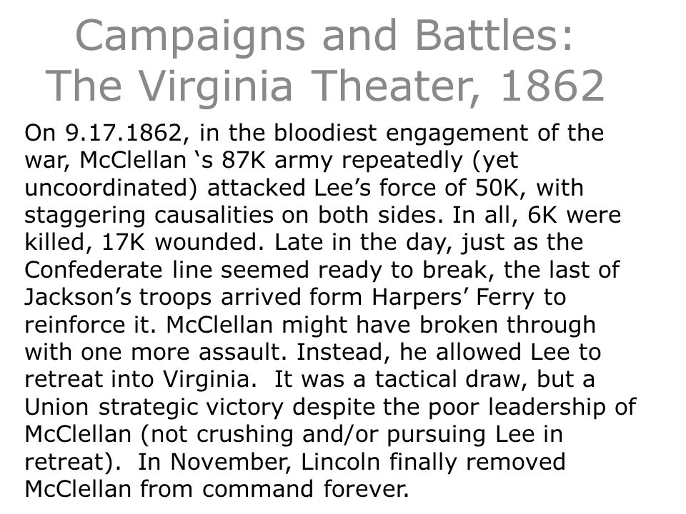 Campaigns and Battles: The Virginia Theater, 1862 On 9.17.1862, in the bloodiest engagement of the war, McClellan 's 87K army repeatedly (yet uncoordinated) attacked Lee's force of 50K, with staggering causalities on both sides.