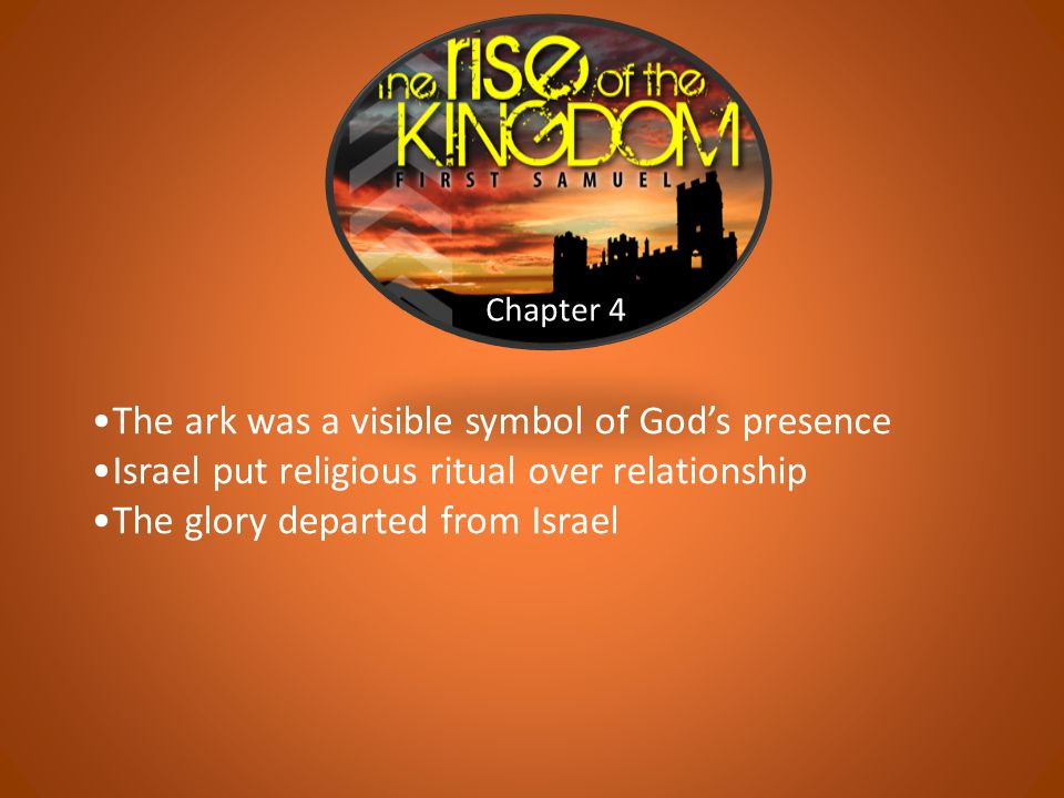 Chapter 4 The ark was a visible symbol of God's presence Israel put religious ritual over relationship The glory departed from Israel