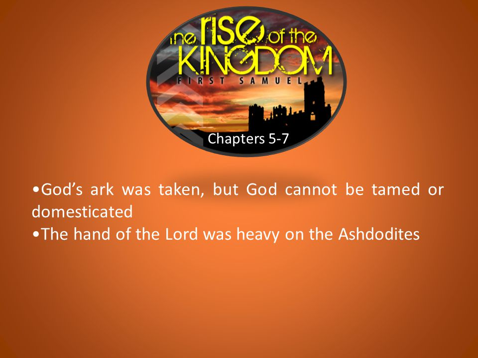 Chapters 5-7 God's ark was taken, but God cannot be tamed or domesticated The hand of the Lord was heavy on the Ashdodites