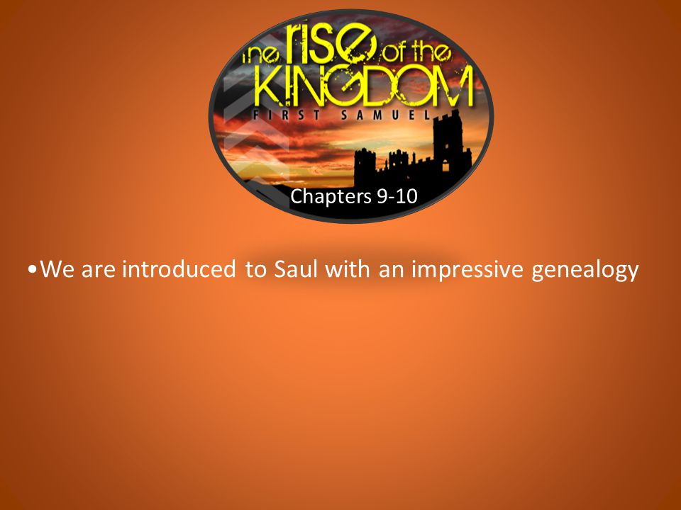 Chapters 9-10 We are introduced to Saul with an impressive genealogy
