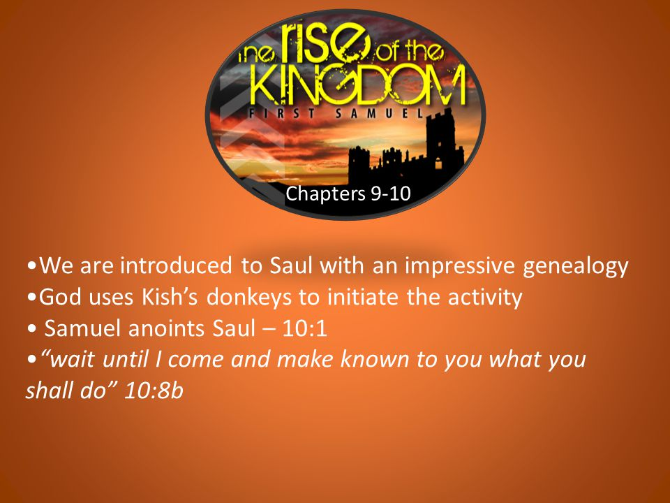 "Chapters 9-10 We are introduced to Saul with an impressive genealogy God uses Kish's donkeys to initiate the activity Samuel anoints Saul – 10:1 ""wait"