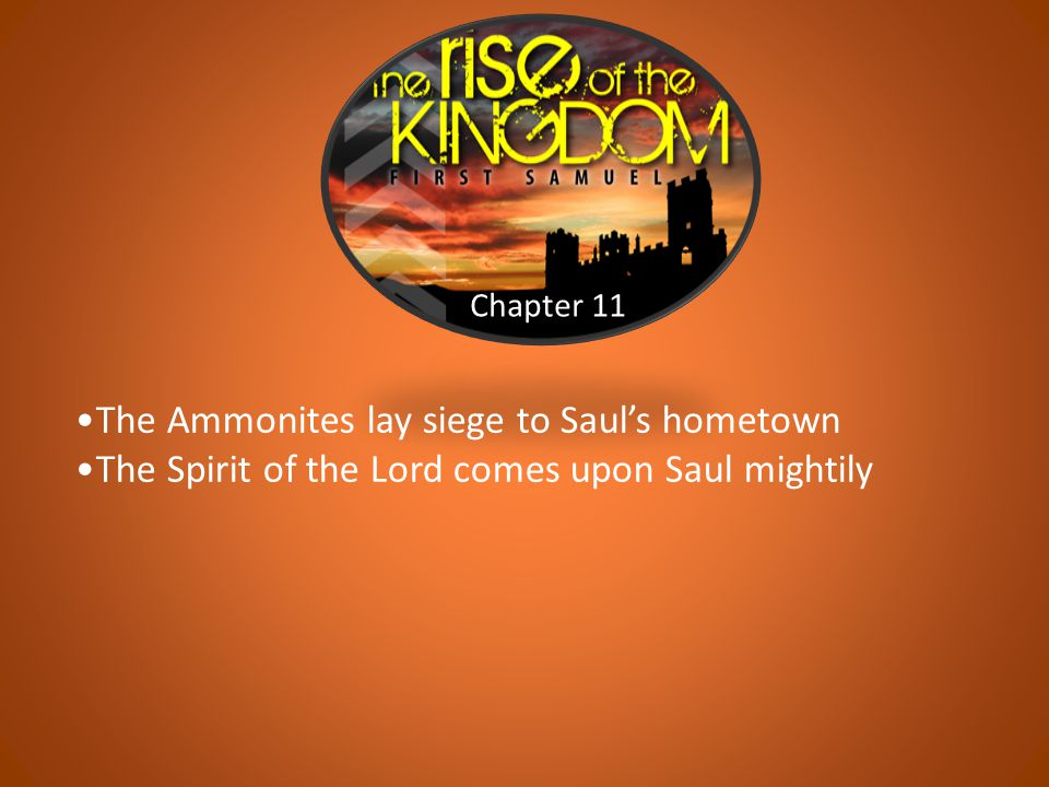 Chapter 11 The Ammonites lay siege to Saul's hometown The Spirit of the Lord comes upon Saul mightily