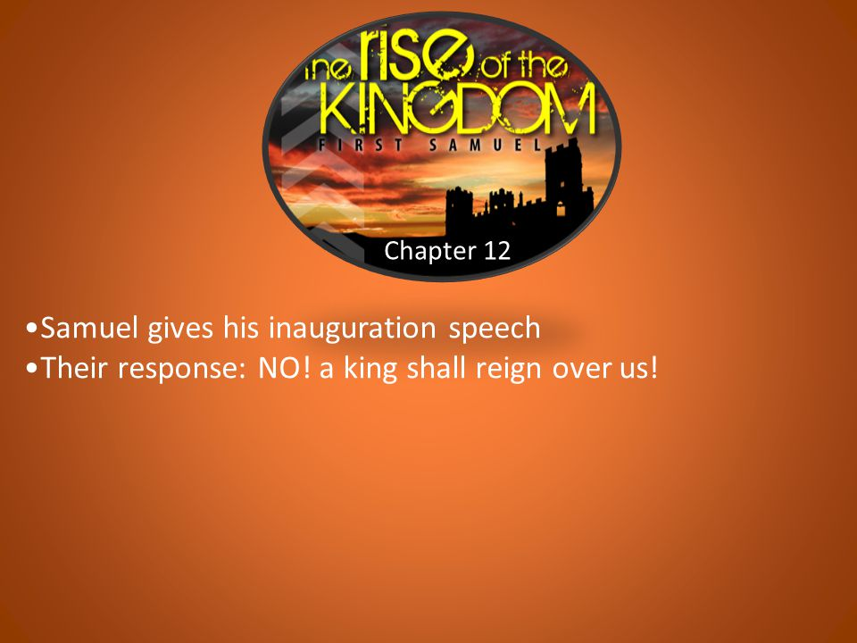 Chapter 12 Samuel gives his inauguration speech Their response: NO! a king shall reign over us!