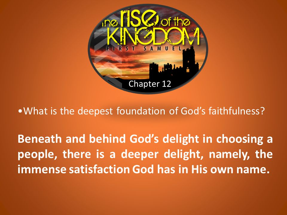 Chapter 12 What is the deepest foundation of God's faithfulness? Beneath and behind God's delight in choosing a people, there is a deeper delight, nam