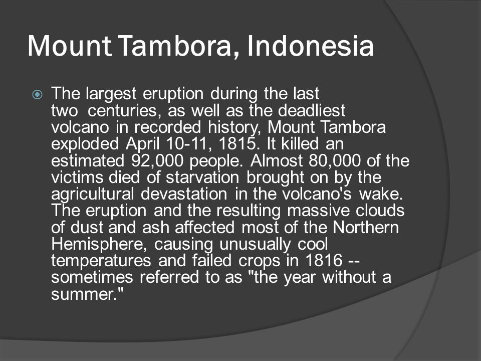 Mount Tambora, Indonesia  The largest eruption during the last two centuries, as well as the deadliest volcano in recorded history, Mount Tambora exploded April 10-11, 1815.