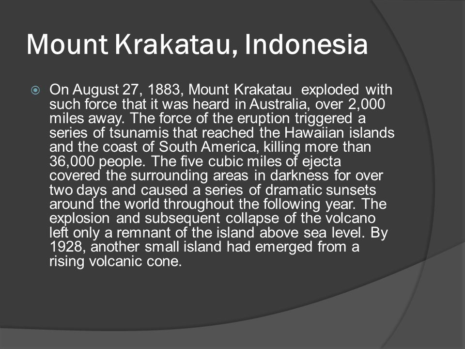 Mount Krakatau, Indonesia  On August 27, 1883, Mount Krakatau exploded with such force that it was heard in Australia, over 2,000 miles away.