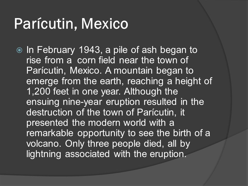 Parícutin, Mexico  In February 1943, a pile of ash began to rise from a corn field near the town of Parícutin, Mexico.