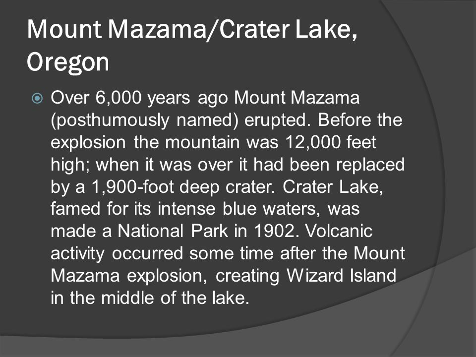 Mount Mazama/Crater Lake, Oregon  Over 6,000 years ago Mount Mazama (posthumously named) erupted. Before the explosion the mountain was 12,000 feet h