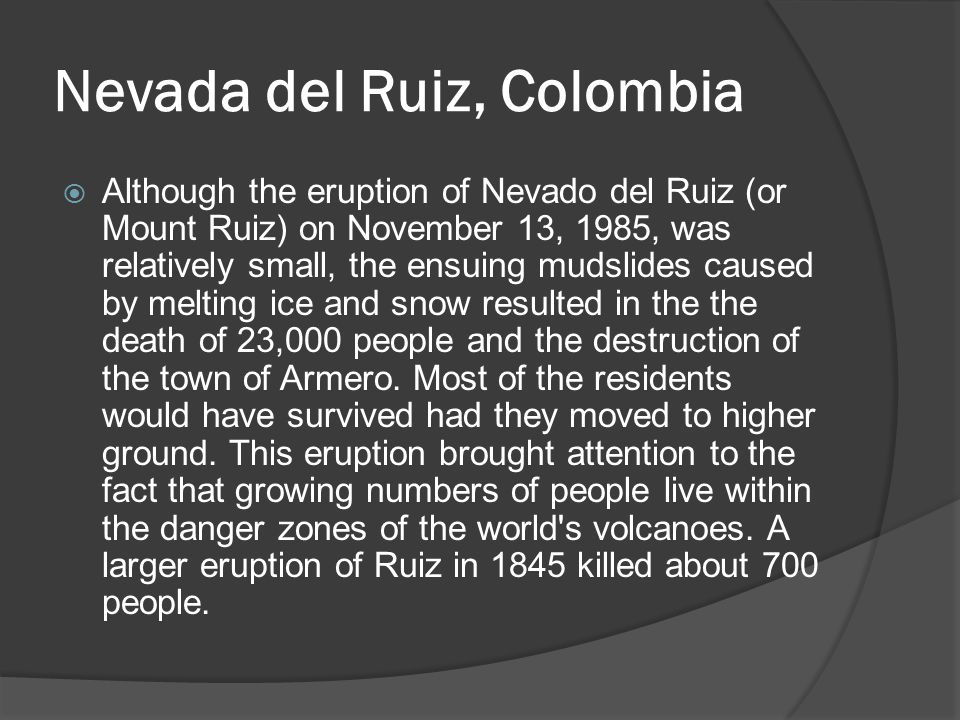 Nevada del Ruiz, Colombia  Although the eruption of Nevado del Ruiz (or Mount Ruiz) on November 13, 1985, was relatively small, the ensuing mudslides caused by melting ice and snow resulted in the the death of 23,000 people and the destruction of the town of Armero.