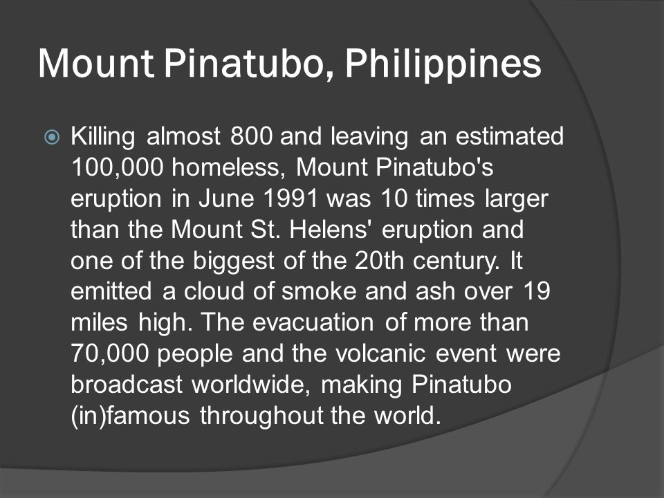 Mount Pinatubo, Philippines  Killing almost 800 and leaving an estimated 100,000 homeless, Mount Pinatubo s eruption in June 1991 was 10 times larger than the Mount St.