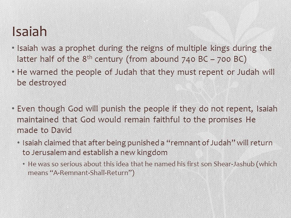 Isaiah Isaiah was a prophet during the reigns of multiple kings during the latter half of the 8 th century (from abound 740 BC – 700 BC) He warned the