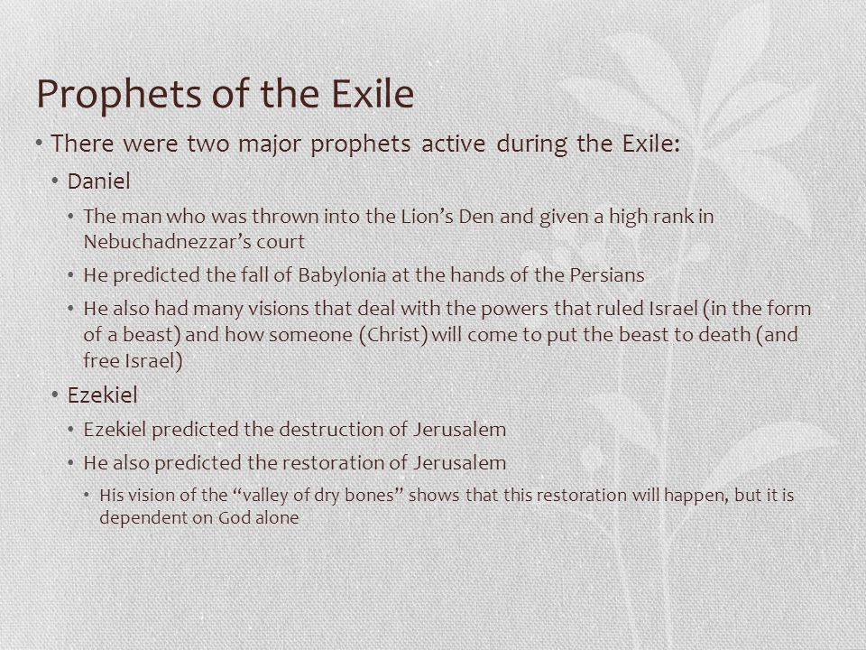 Prophets of the Exile There were two major prophets active during the Exile: Daniel The man who was thrown into the Lion's Den and given a high rank in Nebuchadnezzar's court He predicted the fall of Babylonia at the hands of the Persians He also had many visions that deal with the powers that ruled Israel (in the form of a beast) and how someone (Christ) will come to put the beast to death (and free Israel) Ezekiel Ezekiel predicted the destruction of Jerusalem He also predicted the restoration of Jerusalem His vision of the valley of dry bones shows that this restoration will happen, but it is dependent on God alone