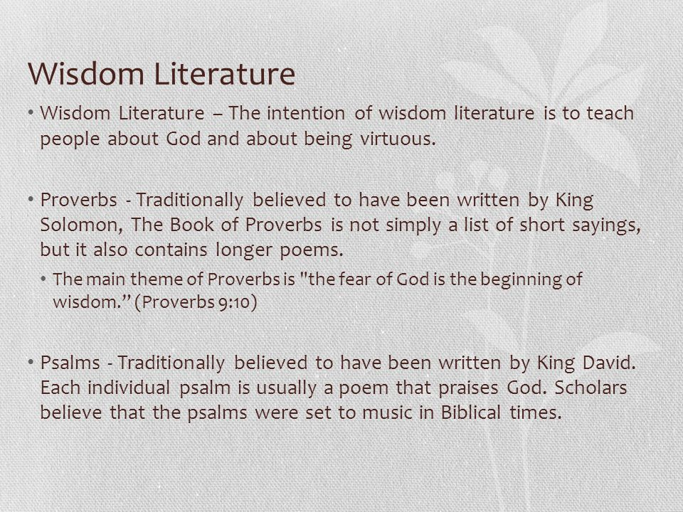 Wisdom Literature Wisdom Literature – The intention of wisdom literature is to teach people about God and about being virtuous. Proverbs - Traditional