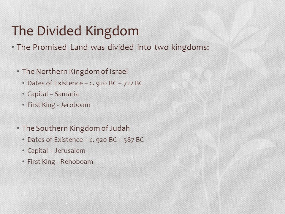 The Divided Kingdom The Promised Land was divided into two kingdoms: The Northern Kingdom of Israel Dates of Existence – c. 920 BC – 722 BC Capital –