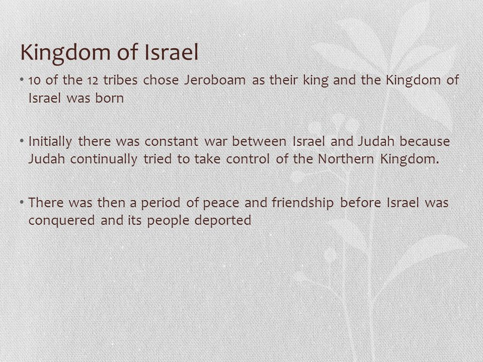 Kingdom of Israel 10 of the 12 tribes chose Jeroboam as their king and the Kingdom of Israel was born Initially there was constant war between Israel