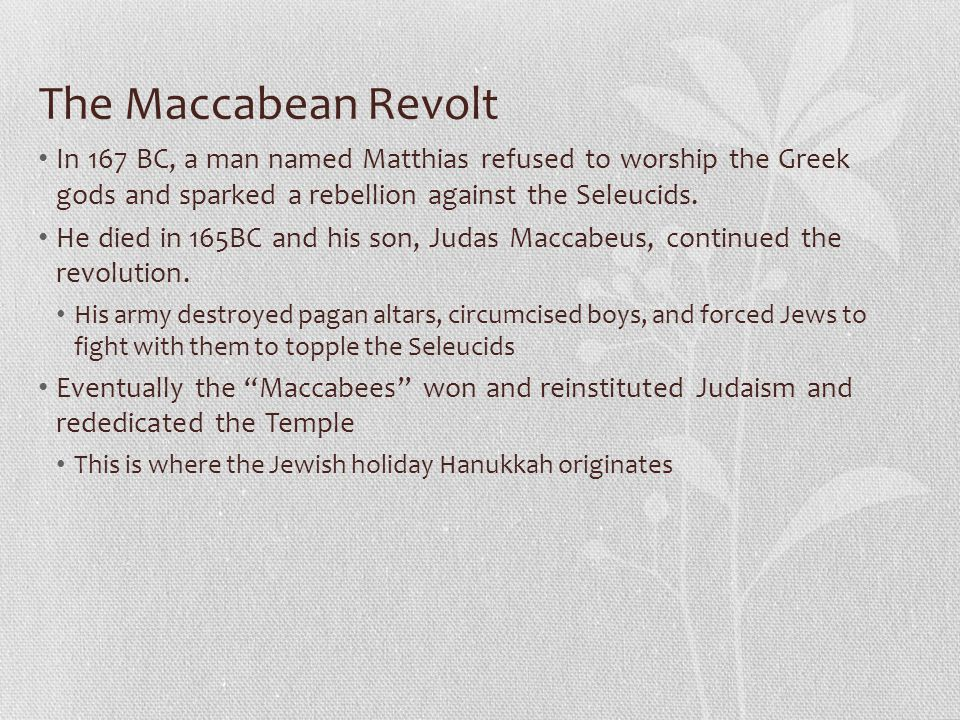 The Maccabean Revolt In 167 BC, a man named Matthias refused to worship the Greek gods and sparked a rebellion against the Seleucids. He died in 165BC