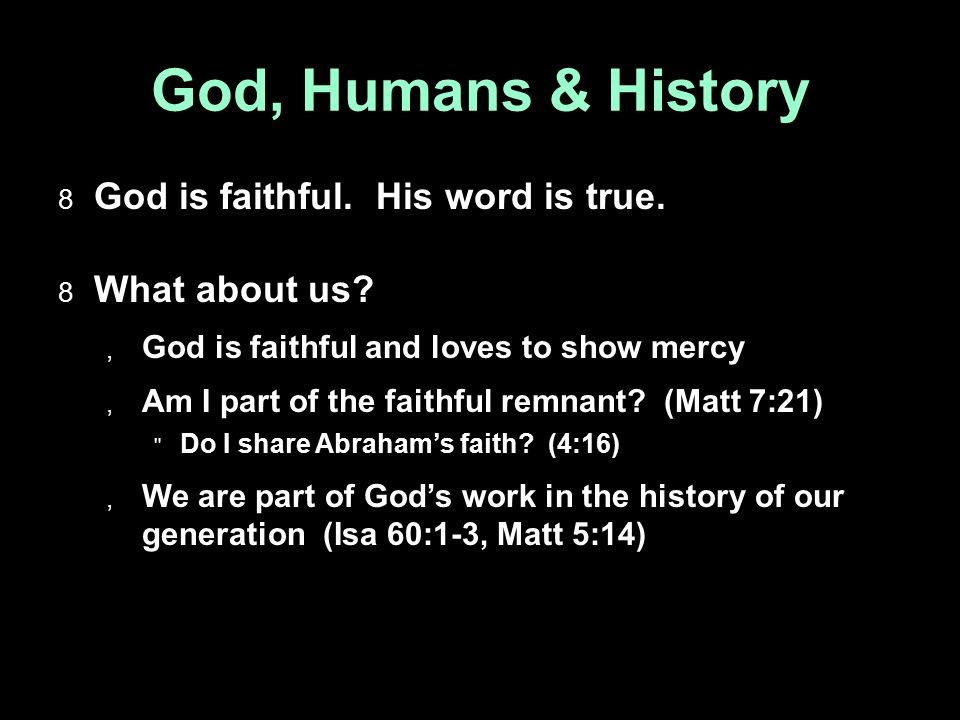 God, Humans & History  God is faithful. His word is true.  What about us?  God is faithful and loves to show mercy  Am I part of the faithful remn